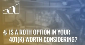 Is a Roth Option in Your 401(k) Worth Considering?- Season 4: Episode 10