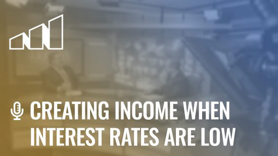 Creating Income When Interest Rates Are Low- Season 4: Episode 11