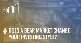 Does a Bear Market Change Your Investing Style?- Season 2: Episode 4
