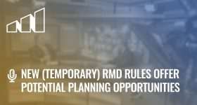 New (Temporary) RMD Rules Offer Potential Planning Opportunities – Season 2: Episode 12