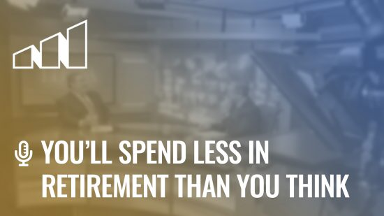 You'll Spend Less in Retirement Than You Think – Season 3: Episode 5
