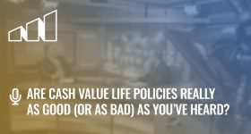 Are Cash Value Life Policies Really as Good (or as Bad) as You've Heard?- Season 4: Episode 3